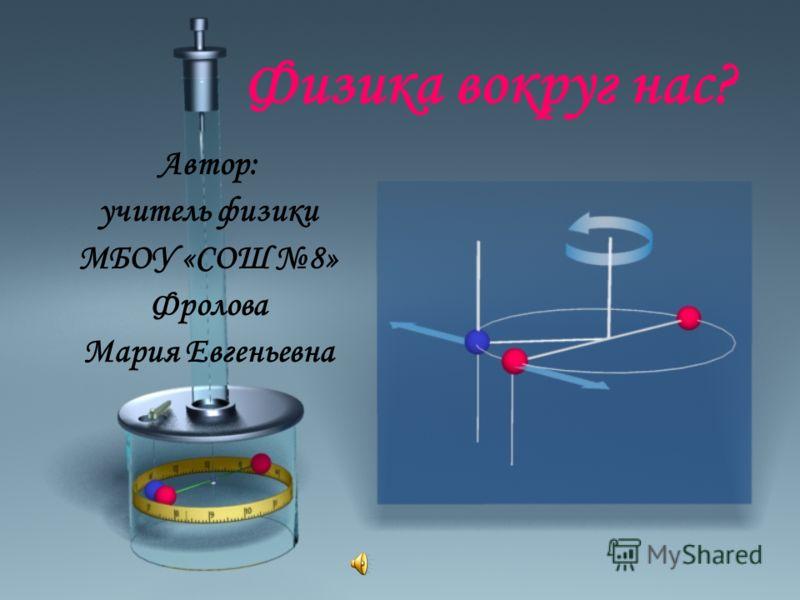 Физика вокруг нас? Автор: учитель физики МБОУ «СОШ 8» Фролова Мария Евгеньевна