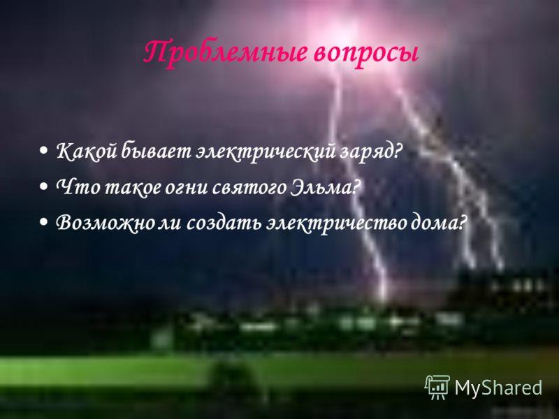 Проблемные вопросы Какой бывает электрический заряд? Что такое огни святого Эльма? Возможно ли создать электричество дома?