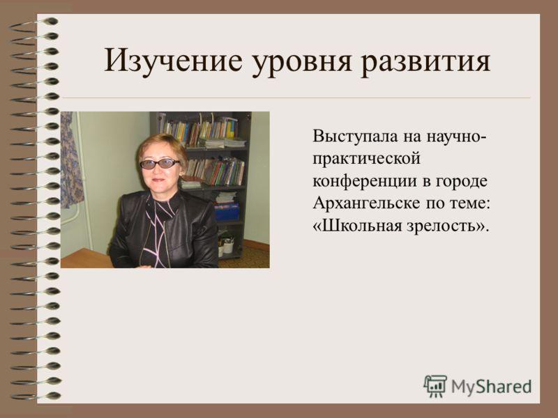 Изучение уровня развития Выступала на научно- практической конференции в городе Архангельске по теме: «Школьная зрелость».