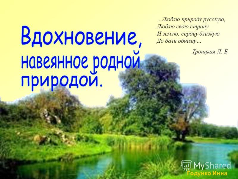 …Люблю природу русскую, Люблю свою страну. И землю, сердцу близкую До боли обниму… Троицкая Л. Б. Годунко Инна
