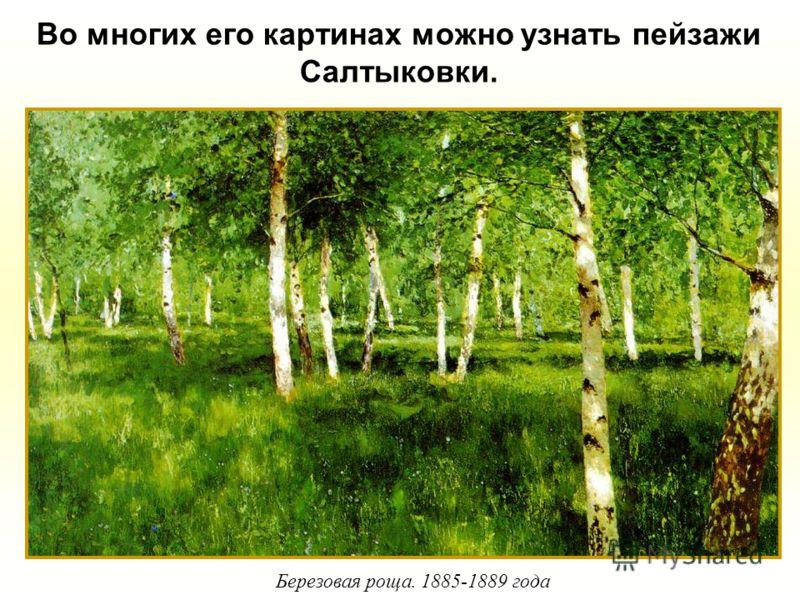 Во многих его картинах можно узнать пейзажи Салтыковки. Березовая роща. 1885-1889 года
