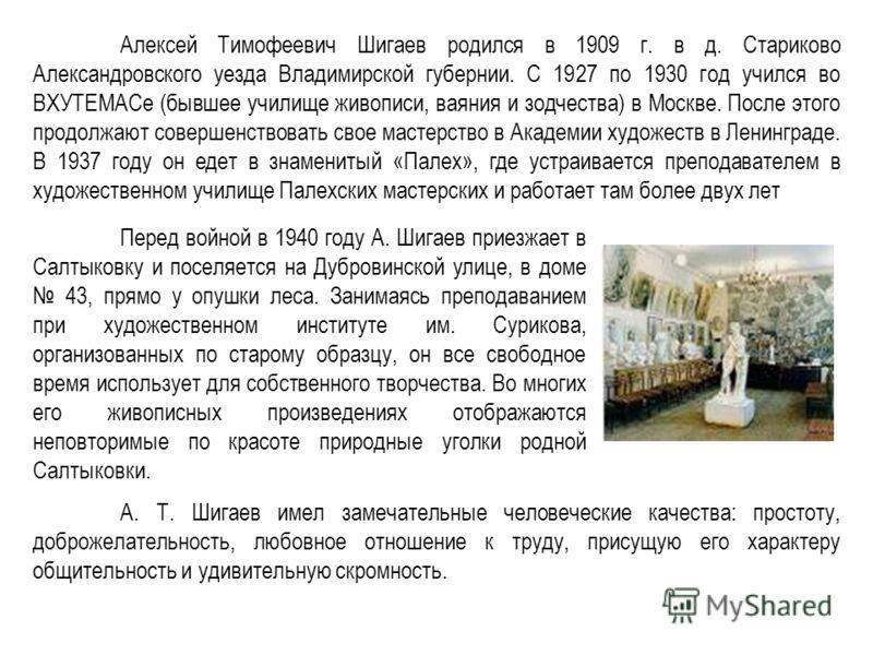Алексей Тимофеевич Шигаев родился в 1909 г. в д. Стариково Александровского уезда Владимирской губернии. С 1927 по 1930 год учился во ВХУТЕМАСе (бывшее училище живописи, ваяния и зодчества) в Москве. После этого продолжают совершенствовать свое масте