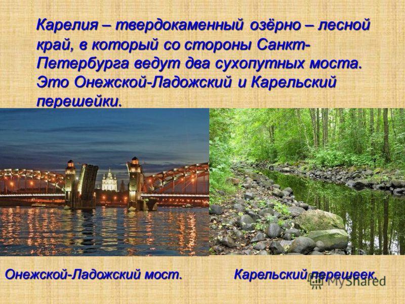Карелия – твердокаменный озёрно – лесной край, в который со стороны Санкт- Петербурга ведут два сухопутных моста. Это Онежской-Ладожский и Карельский перешейки. Онежской-Ладожский мост. Карельский перешеек.