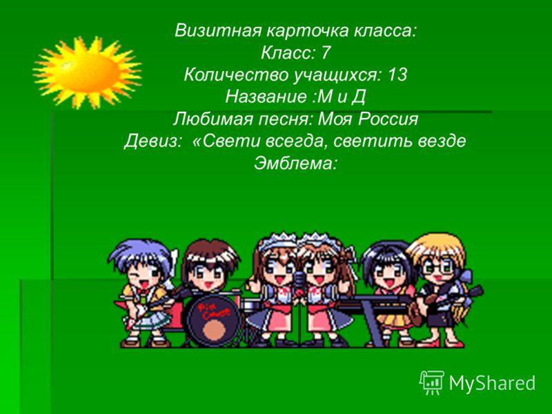 Визитная карточка класса: Класс: 7 Количество учащихся: 13 Название :М и Д Любимая песня: Моя Россия Девиз: «Свети всегда, светить везде Эмблема: