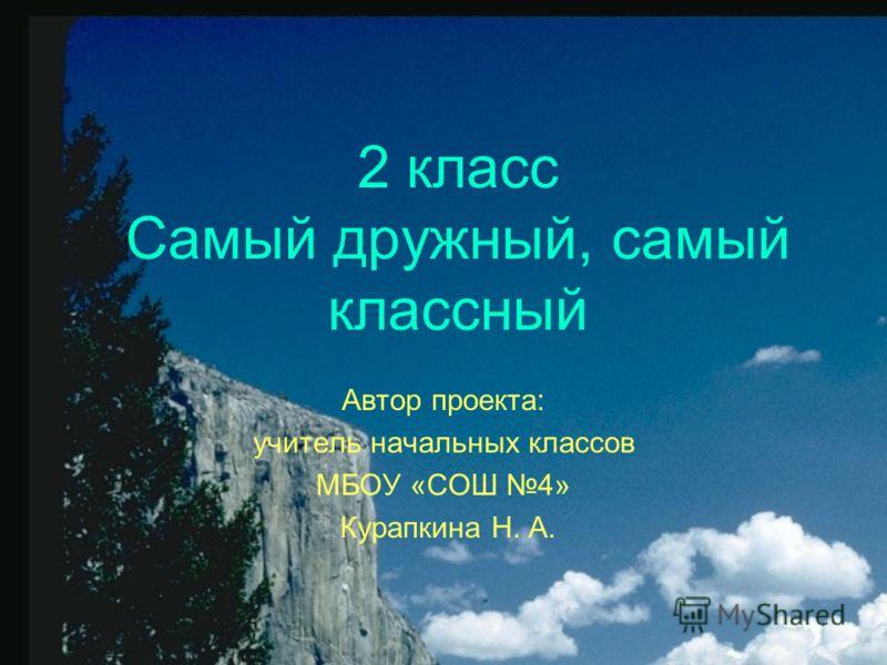 2 класс Самый дружный, самый классный Автор проекта: учитель начальных классов МБОУ «СОШ 4» Курапкина Н. А.