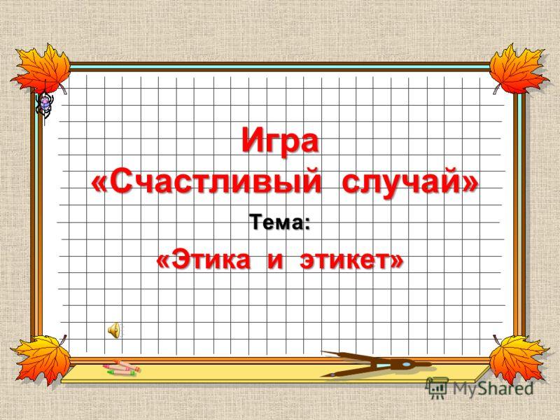 Игра «Счастливый случай» Тема: «Этика и этикет»