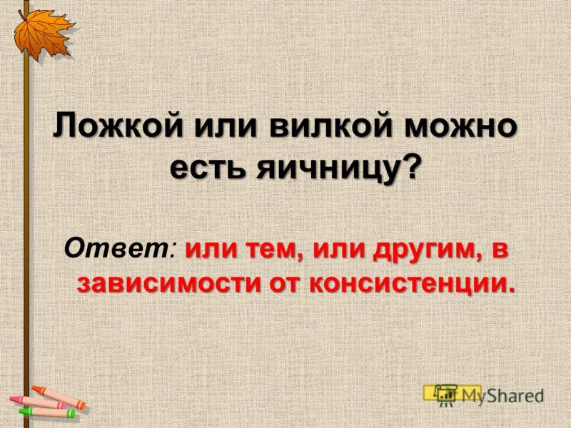Ложкой или вилкой можно есть яичницу? или тем, или другим, в зависимости от консистенции. Ответ: или тем, или другим, в зависимости от консистенции.