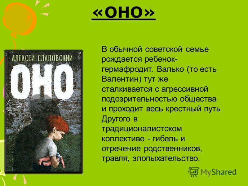 «ОНО» В обычной советской семье рождается ребенок- гермафродит. Валько (то есть Валентин) тут же сталкивается с агрессивной подозрительностью общества и проходит весь крестный путь Другого в традиционалистском коллективе - гибель и отречение родствен