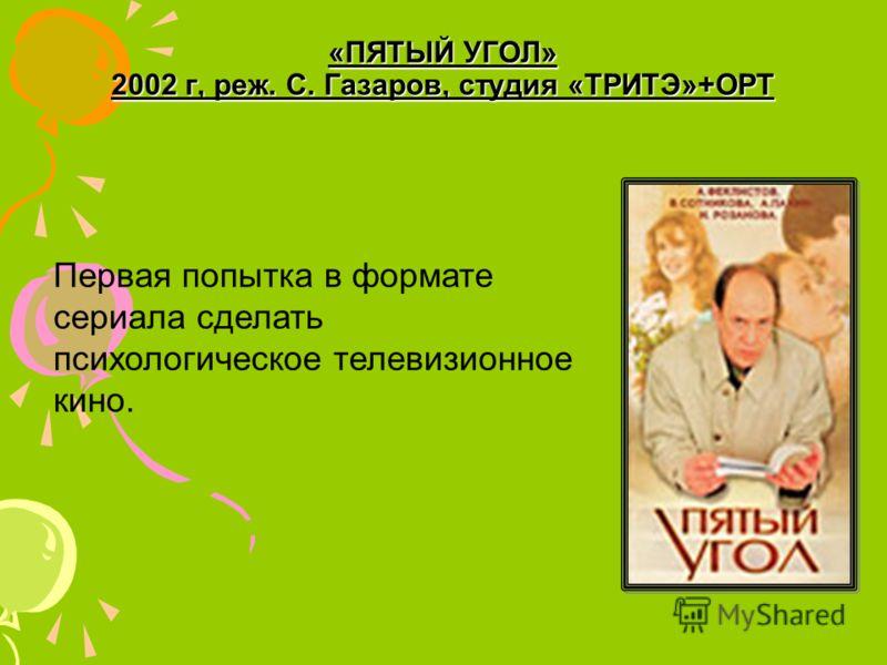 «ПЯТЫЙ УГОЛ» 2002 г, реж. С. Газаров, студия «ТРИТЭ»+ОРТ Первая попытка в формате сериала сделать психологическое телевизионное кино.