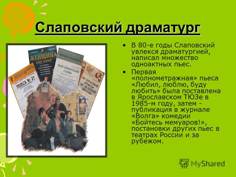 Слаповский драматург В 80-е годы Слаповский увлекся драматургией, написал множество одноактных пьес. Первая «полнометражная» пьеса «Любил, люблю, буду любить» была поставлена в Ярославском ТЮЗе в 1985-м году, затем - публикация в журнале «Волга» коме