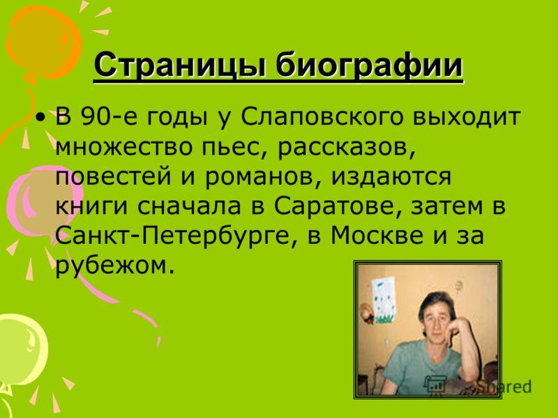 Страницы биографии В 90-е годы у Слаповского выходит множество пьес, рассказов, повестей и романов, издаются книги сначала в Саратове, затем в Санкт-Петербурге, в Москве и за рубежом.
