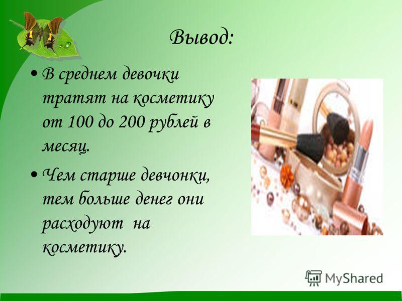 Вывод: В среднем девочки тратят на косметику от 100 до 200 рублей в месяц. Чем старше девчонки, тем больше денег они расходуют на косметику.