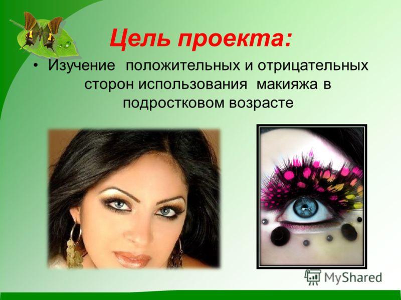 Цель проекта: Изучение положительных и отрицательных сторон использования макияжа в подростковом возрасте