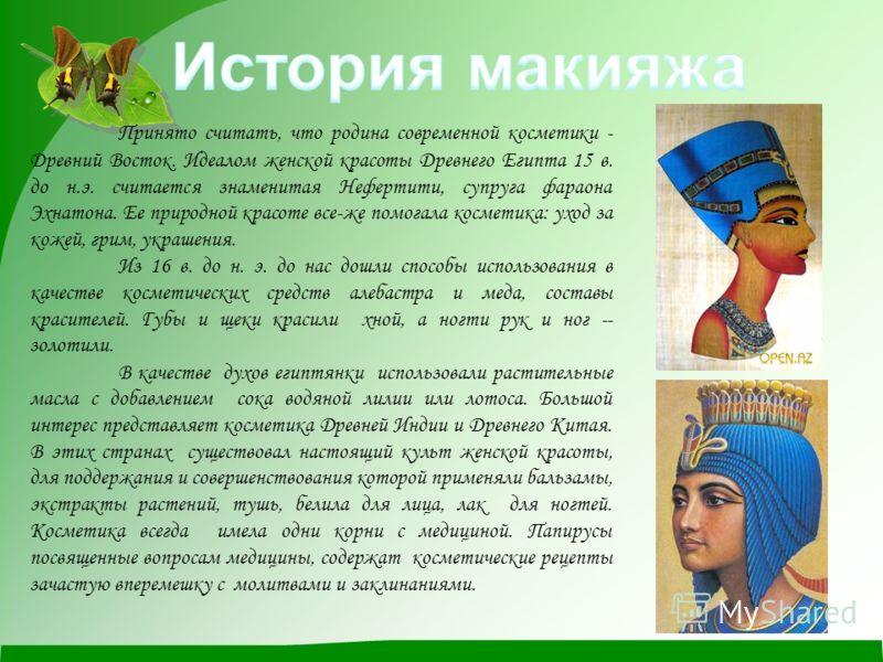 Принято считать, что родина современной косметики - Древний Восток. Идеалом женской красоты Древнего Египта 15 в. до н.э. считается знаменитая Нефертити, супруга фараона Эхнатона. Ее природной красоте все-же помогала косметика: уход за кожей, грим, у