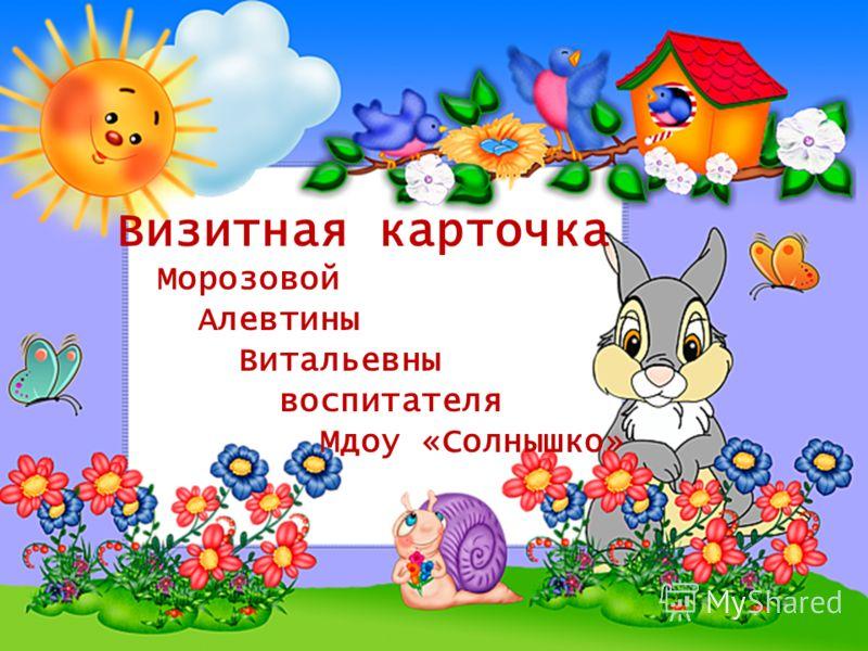 Визитная карточка Морозовой Алевтины Витальевны воспитателя Мдоу «Солнышко»