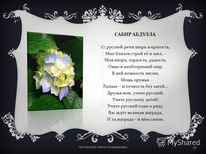 САБИР АБДУЛЛА, узбекский писатель : Если хочешь судьбу переспорить, Если ты ищешь отрады цветник. Если нуждаешься в твёрдой опоре – Выучи русский язык ! Фаттаховой Лейли Мунавировны 22
