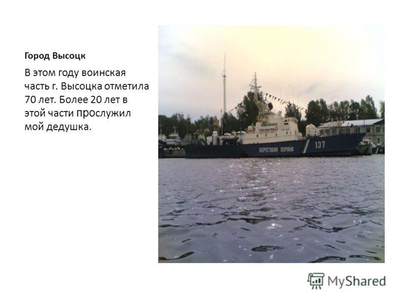 Город Высоцк В Высоцке и сейчас существует воинская часть. В ней базируется бригада сторожевых кораблей, которые охраняют водные границы нашей Родины.