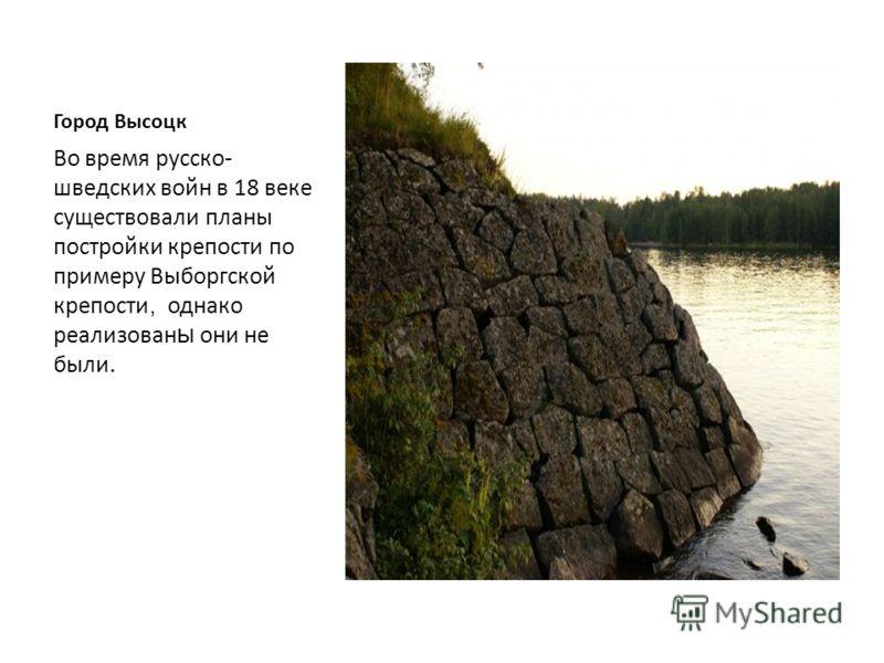 Город Высоцк Первые укрепления на берегу пролива появились в 1710 г. по указу Петра Первого, чтобы не допустить подхода шведского флота на помощь осаждённому Выборгу.