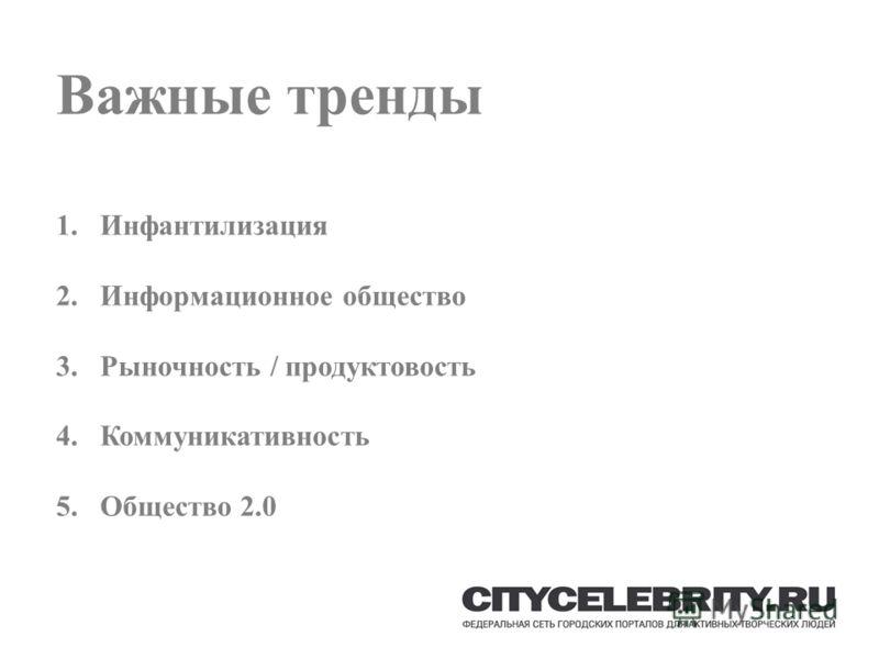 Важные тренды 1.Инфантилизация 2.Информационное общество 3.Рыночность / продуктовость 4.Коммуникативность 5.Общество 2.0