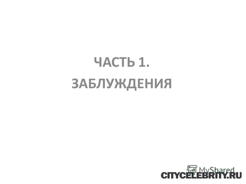 ЧАСТЬ 1. ЗАБЛУЖДЕНИЯ