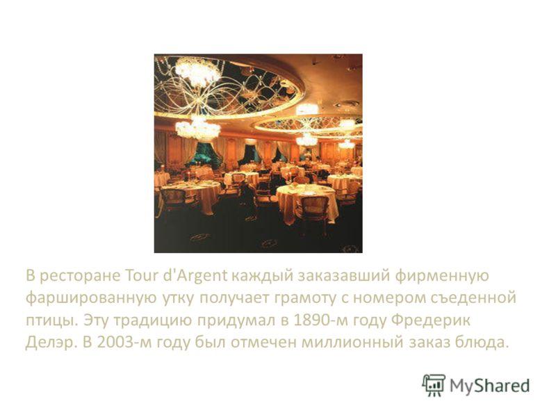 В ресторане Tour d'Argent каждый заказавший фирменную фаршированную утку получает грамоту с номером съеденной птицы. Эту традицию придумал в 1890-м году Фредерик Делэр. В 2003-м году был отмечен миллионный заказ блюда.