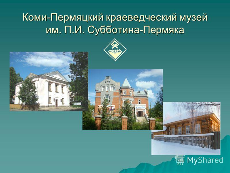 Коми-Пермяцкий краеведческий музей им. П.И. Субботина-Пермяка