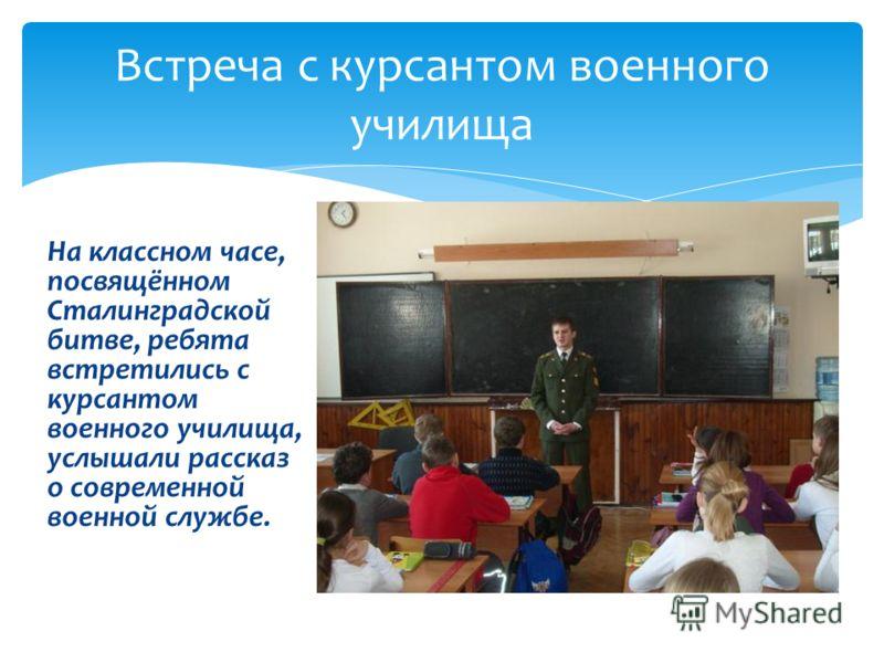 На классном часе, посвящённом Сталинградской битве, ребята встретились с курсантом военного училища, услышали рассказ о современной военной службе. Встреча с курсантом военного училища