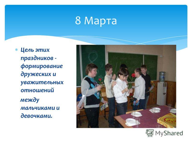 Цель этих праздников - формирование дружеских и уважительных отношений между мальчиками и девочками. 8 Марта