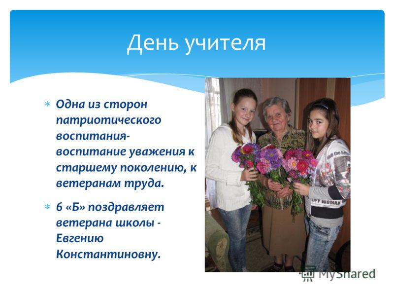 День учителя Одна из сторон патриотического воспитания- воспитание уважения к старшему поколению, к ветеранам труда. 6 «Б» поздравляет ветерана школы - Евгению Константиновну.
