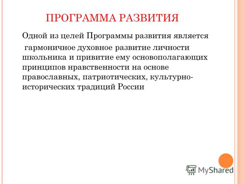 ПРОГРАММА РАЗВИТИЯ Одной из целей Программы развития является гармоничное духовное развитие личности школьника и привитие ему основополагающих принципов нравственности на основе православных, патриотических, культурно- исторических традиций России
