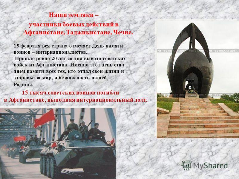 Наши земляки – участники боевых действий в Афганистане, Таджикистане, Чечне. 15 февраля вся страна отмечает День памяти воинов – интернационалистов. Прошло ровно 20 лет со дня вывода советских войск из Афганистана. Именно этот день стал днем памяти в