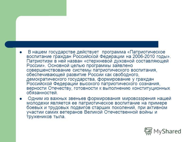 В нашем государстве действует программа «Патриотическое воспитание граждан Российской Федерации на 2006-2010 годы». Патриотизм в ней назван «стержневой духовной составляющей России». Основной целью программы заявлено совершенствование системы патриот