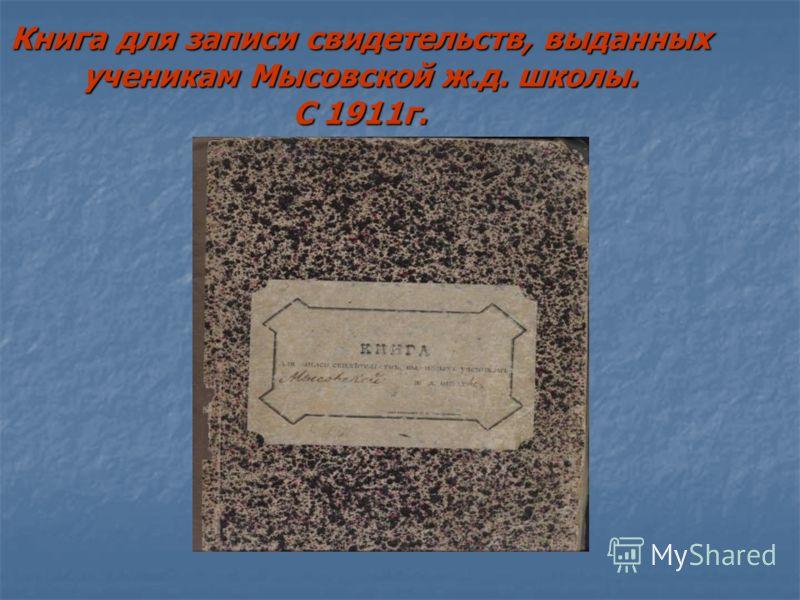 Книга для записи свидетельств, выданных ученикам Мысовской ж.д. школы. С 1911г.