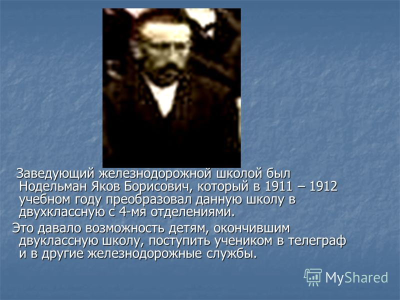 Заведующий железнодорожной школой был Нодельман Яков Борисович, который в 1911 – 1912 учебном году преобразовал данную школу в двухклассную с 4-мя отделениями. Заведующий железнодорожной школой был Нодельман Яков Борисович, который в 1911 – 1912 учеб