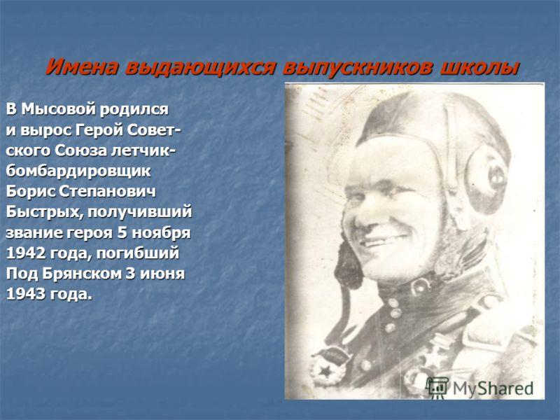 Имена выдающихся выпускников школы В Мысовой родился и вырос Герой Совет- ского Союза летчик- бомбардировщик Борис Степанович Быстрых, получивший звание героя 5 ноября 1942 года, погибший Под Брянском 3 июня 1943 года.