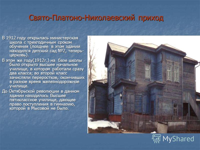 Свято-Платоно-Николаевский приход В 1912 году открылась министерская школа с трехгодичным сроком обучения (позднее в этом здании находился детский сад 2, теперь- церковь). В этом же году(1912г.) на базе школы было открыто высшее начальное училище, в