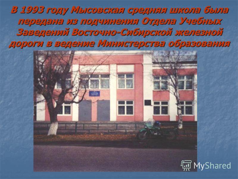 В 1993 году Мысовская средняя школа была передана из подчинения Отдела Учебных Заведений Восточно-Сибирской железной дороги в ведение Министерства образования
