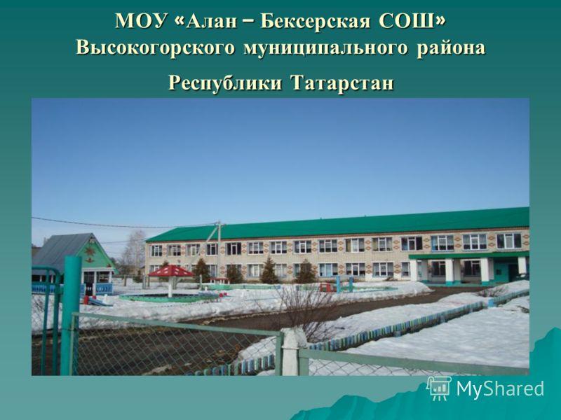 МОУ « Алан – Бексерская СОШ » Высокогорского муниципального района Республики Татарстан