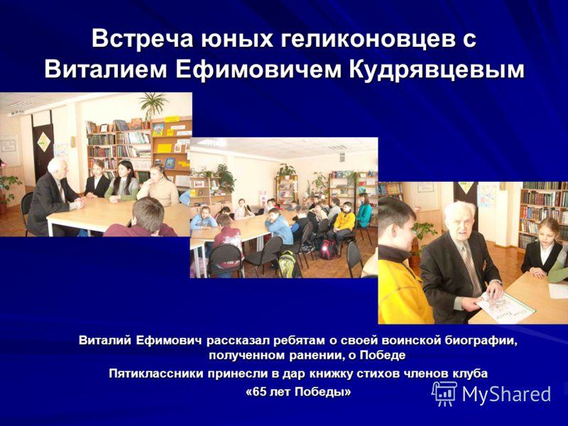 Встреча юных геликоновцев с Виталием Ефимовичем Кудрявцевым Виталий Ефимович рассказал ребятам о своей воинской биографии, полученном ранении, о Победе Пятиклассники принесли в дар книжку стихов членов клуба «65 лет Победы»