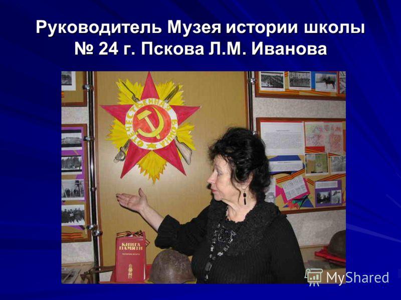 Руководитель Музея истории школы 24 г. Пскова Л.М. Иванова