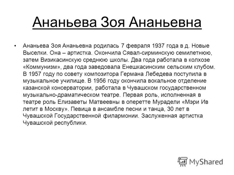 Ананьева Зоя Ананьевна Ананьева Зоя Ананьевна родилась 7 февраля 1937 года в д. Новые Выселки. Она – артистка. Окончила Сявал-сирминскую семилетнюю, затем Визикасинскую среднюю школы. Два года работала в колхозе «Коммунизм», два года заведовала Енешк