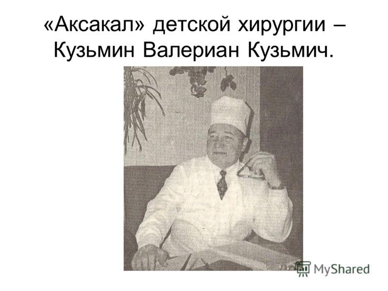 «Аксакал» детской хирургии – Кузьмин Валериан Кузьмич.