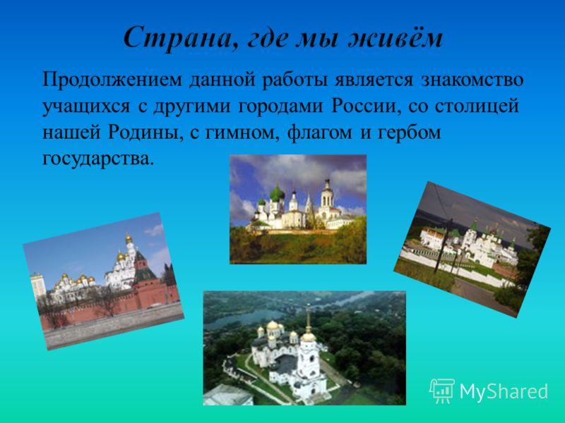 Продолжением данной работы является знакомство учащихся с другими городами России, со столицей нашей Родины, с гимном, флагом и гербом государства.
