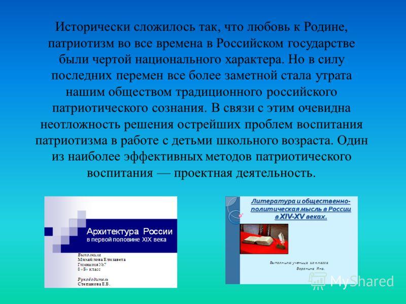 Исторически сложилось так, что любовь к Родине, патриотизм во все времена в Российском государстве были чертой национального характера. Но в силу последних перемен все более заметной стала утрата нашим обществом традиционного российского патриотическ