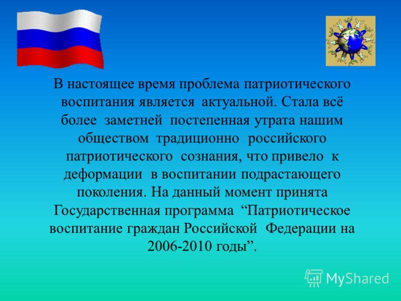 В настоящее время проблема патриотического воспитания является актуальной. Стала всё более заметней постепенная утрата нашим обществом традиционно российского патриотического сознания, что привело к деформации в воспитании подрастающего поколения. На