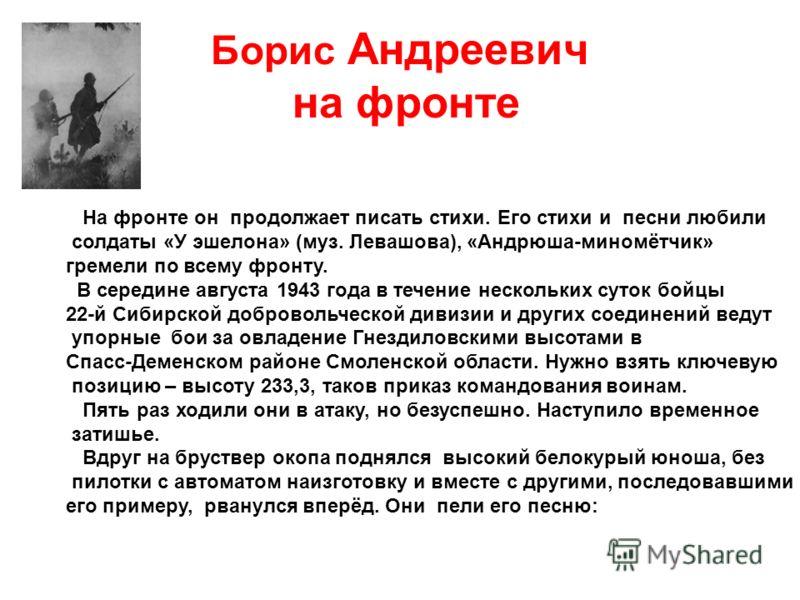 Борис Андреевич на фронте На фронте он продолжает писать стихи. Его стихи и песни любили солдаты «У эшелона» (муз. Левашова), «Андрюша-миномётчик» гремели по всему фронту. В середине августа 1943 года в течение нескольких суток бойцы 22-й Сибирской д