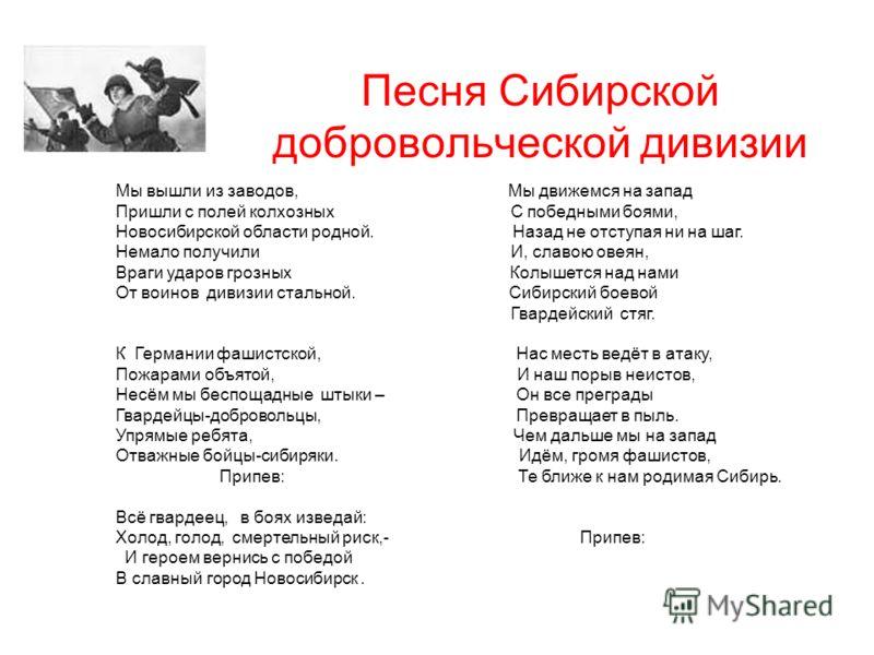 Песня Сибирской добровольческой дивизии Мы вышли из заводов, Мы движемся на запад Пришли с полей колхозных С победными боями, Новосибирской области родной. Назад не отступая ни на шаг. Немало получили И, славою овеян, Враги ударов грозных Колышется н