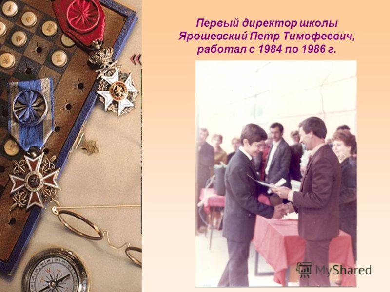 Первый директор школы Ярошевский Петр Тимофеевич, работал с 1984 по 1986 г.