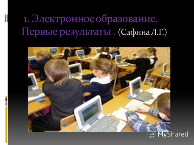 1. Электронное образование. Первые результаты. (Сафина Л.Г.)
