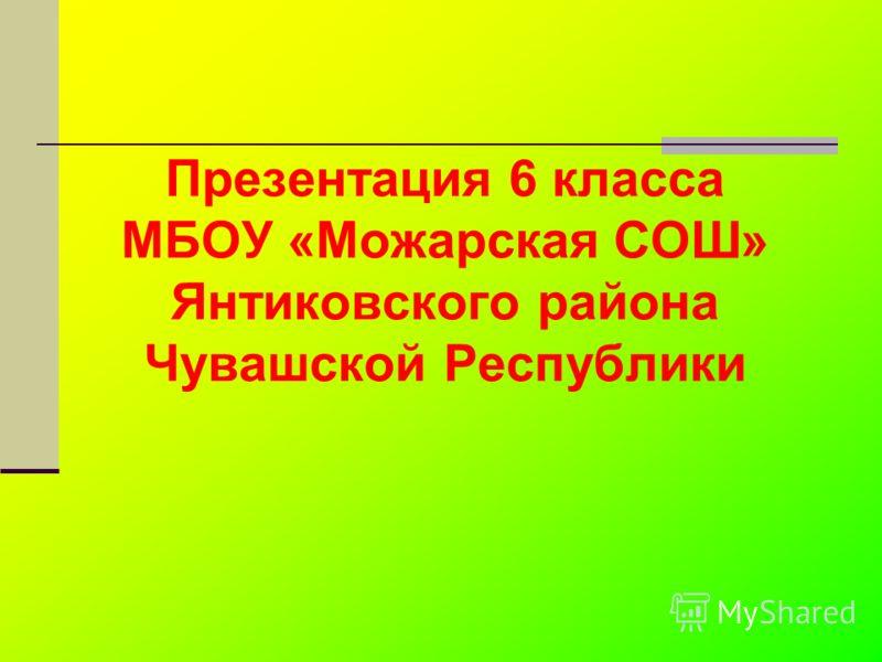 Презентация 6 класса МБОУ «Можарская СОШ» Янтиковского района Чувашской Республики